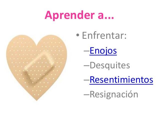 Aprender a...  • Enfrentar:  –Enojos  –Desquites  –Resentimientos  –Resignación