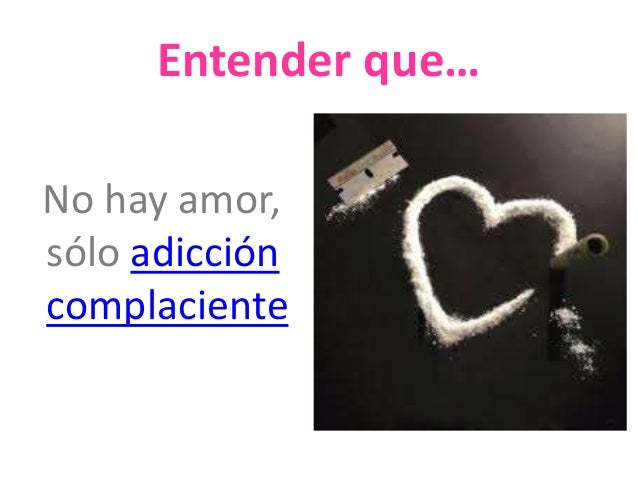 Entender que…  No hay amor,  sólo adicción  complaciente