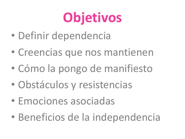 Objetivos  • Definir dependencia  • Creencias que nos mantienen  • Cómo la pongo de manifiesto  • Obstáculos y resistencia...