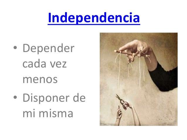 Independencia  • Depender  cada vez  menos  • Disponer de  mi misma