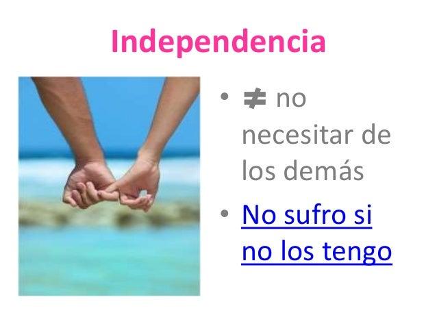Independencia  • no  necesitar de  los demás  • No sufro si  no los tengo