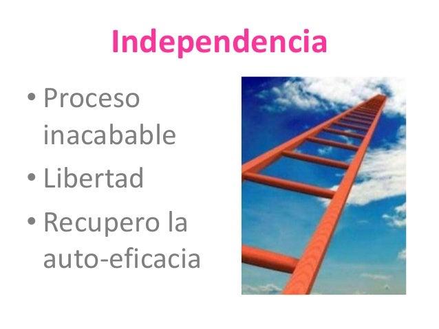Independencia  • Proceso  inacabable  • Libertad  • Recupero la  auto-eficacia