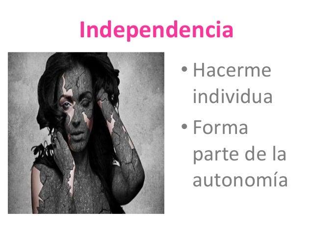 Independencia  • Hacerme  individua  • Forma  parte de la  autonomía