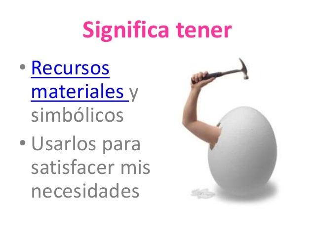 Significa tener  • Recursos  materiales y  simbólicos  • Usarlos para  satisfacer mis  necesidades