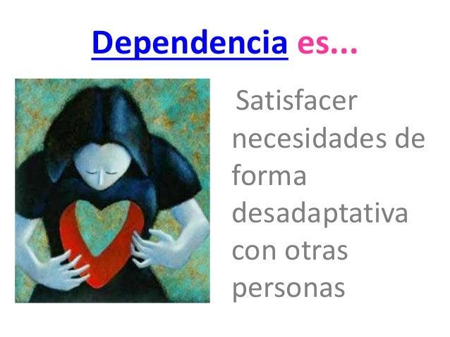 Dependencia es...  Satisfacer  necesidades de  forma  desadaptativa  con otras  personas