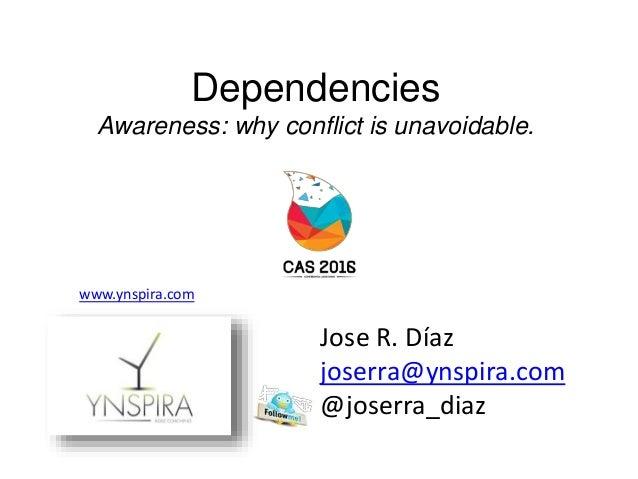 Dependencies Awareness: why conflict is unavoidable. Jose R. Díaz joserra@ynspira.com @joserra_diaz www.ynspira.com