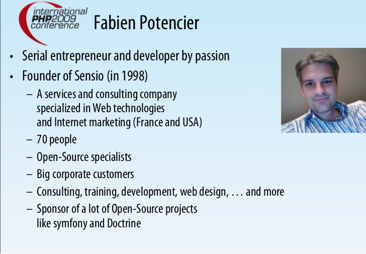 Fabien Potencier • Serial entrepreneur and developer by passion • Founder of Sensio (in 1998)    – A services and consu...