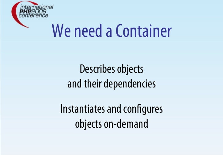 We need a Container      Describes objects   and their dependencies   Instantiates and configures      objects on-demand