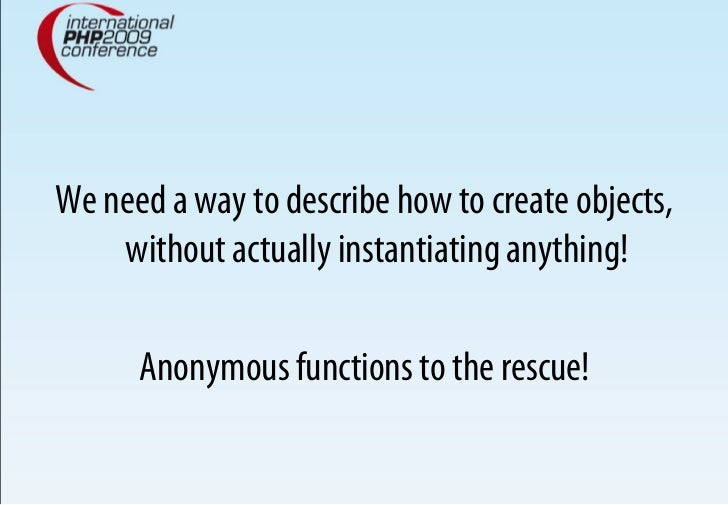 We need a way to describe how to create objects,     without actually instantiating anything!        Anonymous functions t...