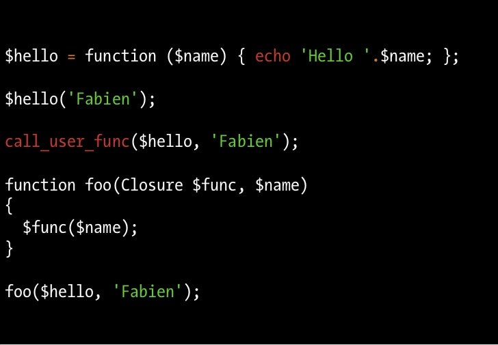 Fonctions anonymes $hello = function ($name) { echo 'Hello '.$name; };  $hello('Fabien');  call_user_func($hello, 'Fabien'...