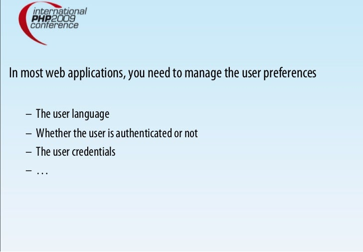 In most web applications, you need to manage the user preferences     – The user language    – Whether the user is authe...