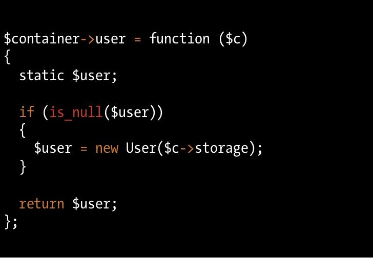 $container->user = function ($c) {   static $user;    if (is_null($user))   {     $user = new User($c->storage);   }    re...