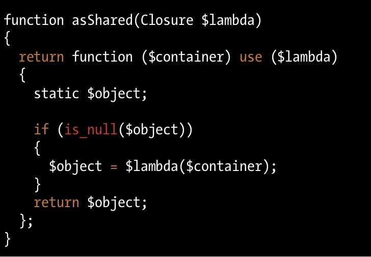 function asShared(Closure $lambda) {   return function ($container) use ($lambda)   {     static $object;        if (is_nu...