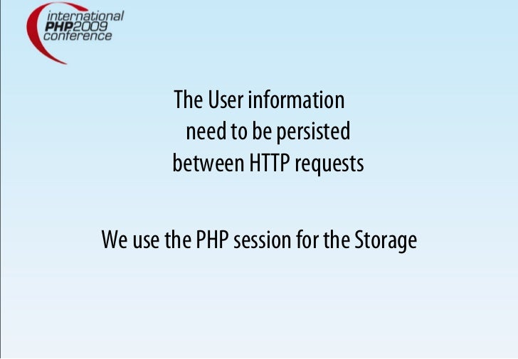 The User information          need to be persisted         between HTTP requests  We use the PHP session for the Storage