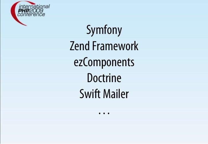 Symfony Zend Framework  ezComponents     Doctrine   Swift Mailer       …