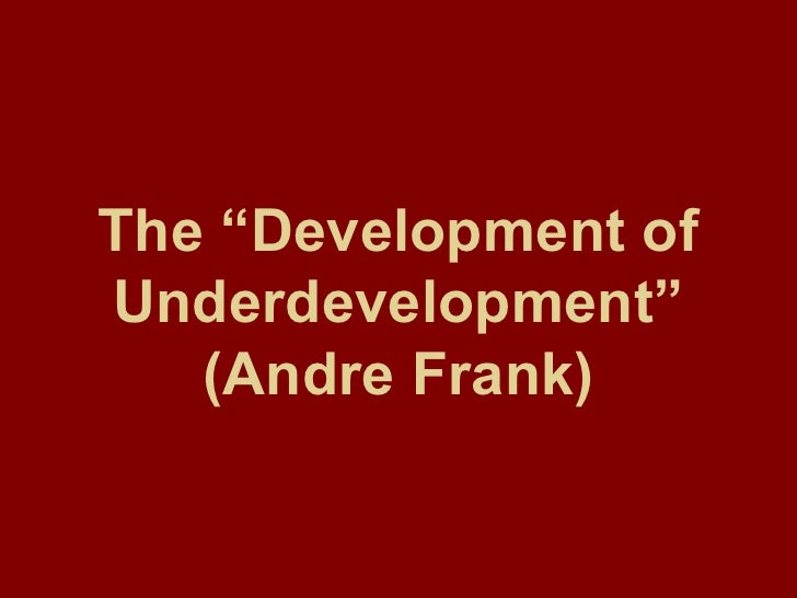 development of underdevelopment Economic development - development thought after world war ii: after world war ii a number of developing countries attained independence from their former colonial.