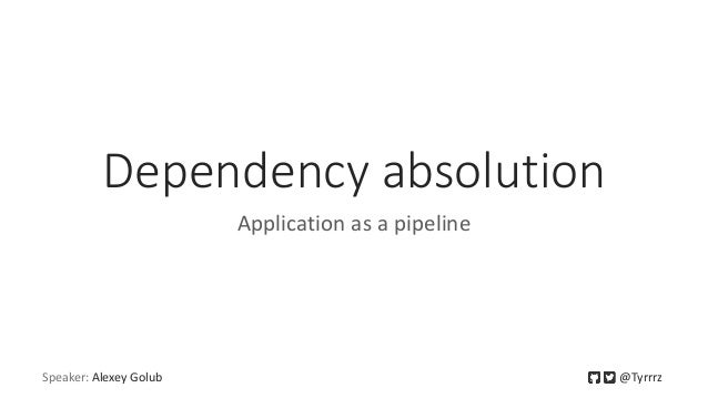 Speaker: Alexey Golub @Tyrrrz Dependency absolution Application as a pipeline
