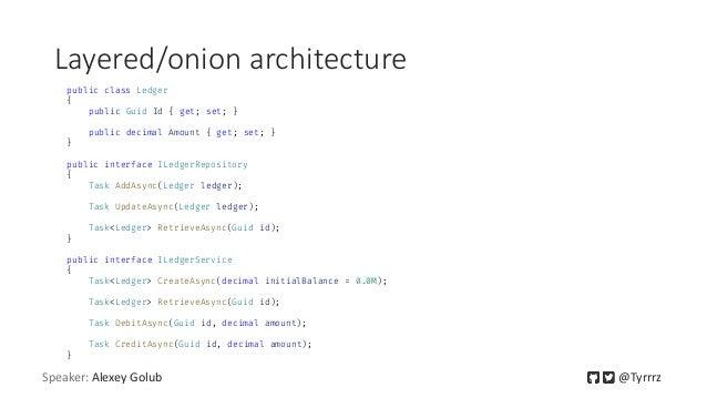 Layered/onion architecture public class Ledger { public Guid Id { get; set; } public decimal Amount { get; set; } } public...