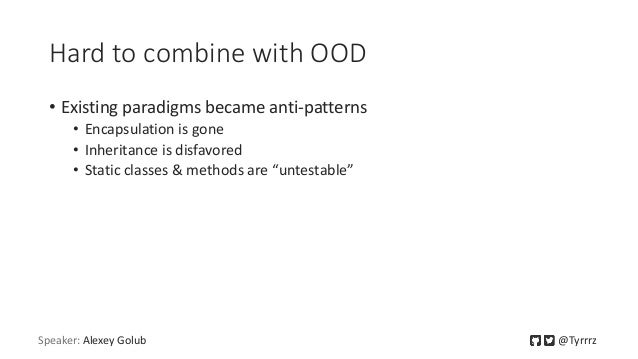Hard to combine with OOD • Existing paradigms became anti-patterns • Encapsulation is gone • Inheritance is disfavored • S...