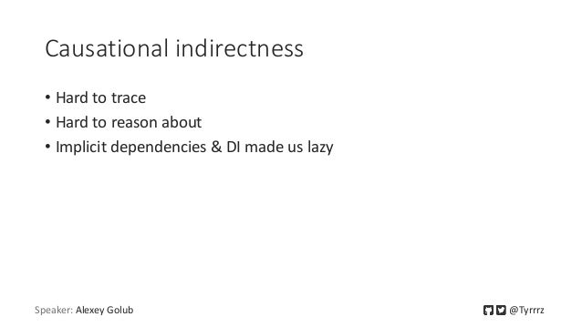 Causational indirectness • Hard to trace • Hard to reason about • Implicit dependencies & DI made us lazy Speaker: Alexey ...