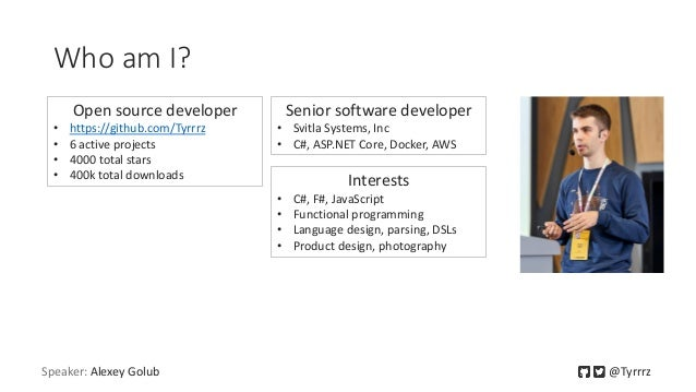 Who am I? Speaker: Alexey Golub @Tyrrrz Open source developer • https://github.com/Tyrrrz • 6 active projects • 4000 total...