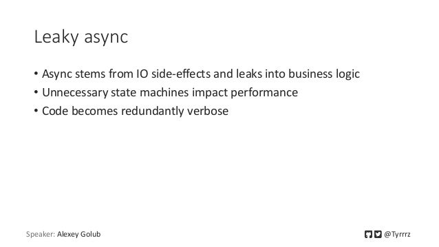 Leaky async • Async stems from IO side-effects and leaks into business logic • Unnecessary state machines impact performan...
