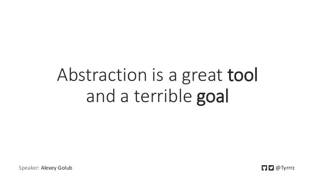 Abstraction is a great tool and a terrible goal Speaker: Alexey Golub @Tyrrrz