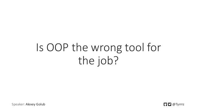 Is OOP the wrong tool for the job? Speaker: Alexey Golub @Tyrrrz