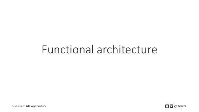 Functional architecture Speaker: Alexey Golub @Tyrrrz