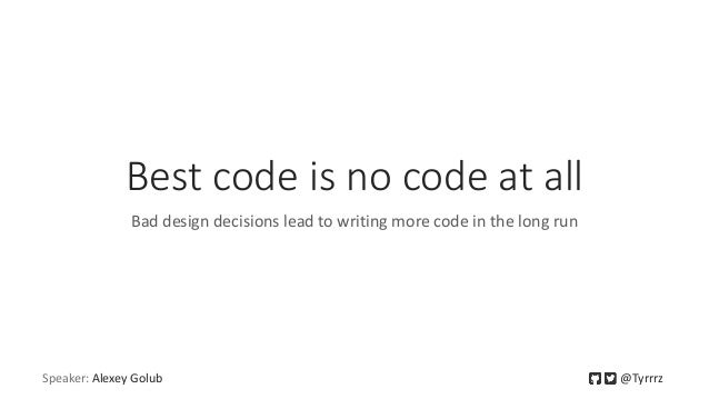 Best code is no code at all Bad design decisions lead to writing more code in the long run Speaker: Alexey Golub @Tyrrrz
