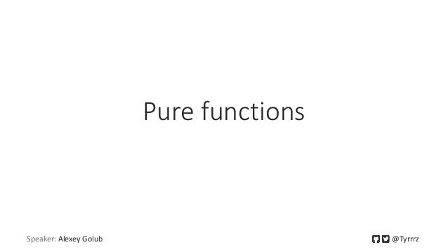 Pure functions Speaker: Alexey Golub @Tyrrrz