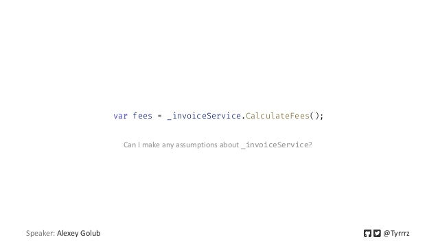 Speaker: Alexey Golub @Tyrrrz var fees = _invoiceService.CalculateFees(); Can I make any assumptions about _invoiceService?