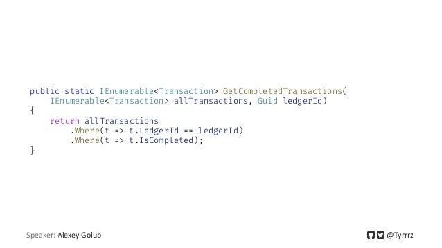 Speaker: Alexey Golub @Tyrrrz public static IEnumerable<Transaction> GetCompletedTransactions( IEnumerable<Transaction> al...
