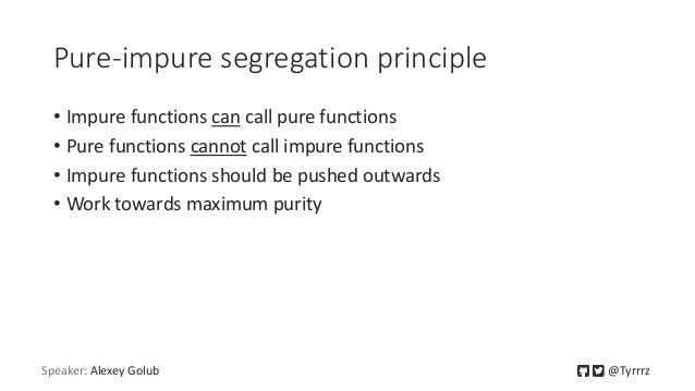 Pure-impure segregation principle • Impure functions can call pure functions • Pure functions cannot call impure functions...