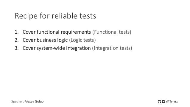 Recipe for reliable tests 1. Cover functional requirements (Functional tests) 2. Cover business logic (Logic tests) 3. Cov...