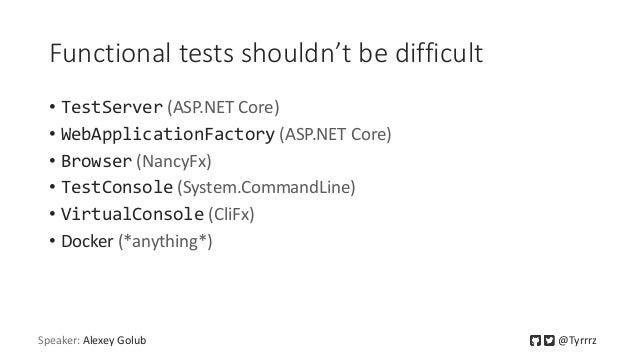 Functional tests shouldn't be difficult • TestServer (ASP.NET Core) • WebApplicationFactory (ASP.NET Core) • Browser (Nanc...