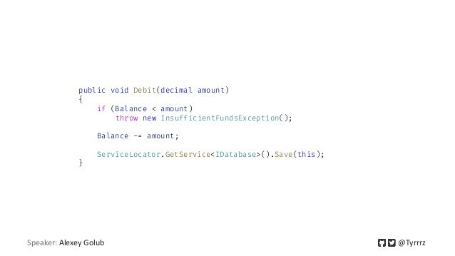 public void Debit(decimal amount) { if (Balance < amount) throw new InsufficientFundsException(); Balance -= amount; Servi...