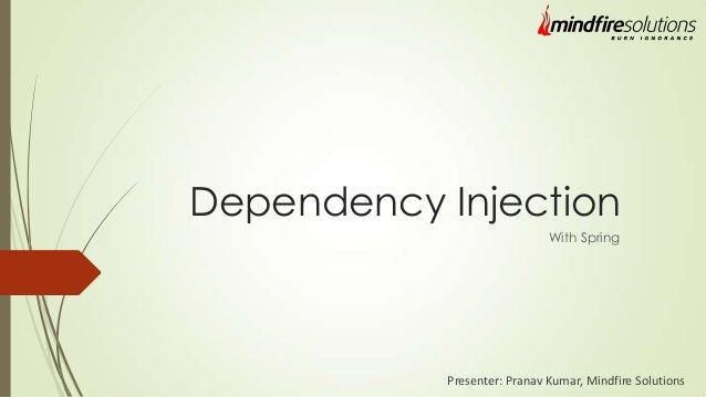 Dependency Injection With Spring Presenter: Pranav Kumar, Mindfire Solutions