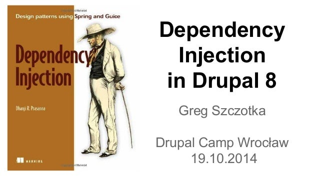 Dependency  Injection  in Drupal 8  Greg Szczotka  Drupal Camp Wrocław  19.10.2014