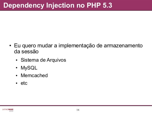 16 Dependency Injection no PHP 5.3 ● Eu quero mudar a implementação de armazenamento da sessão ● Sistema de Arquivos ● MyS...
