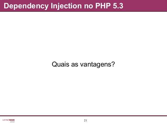 21 Dependency Injection no PHP 5.3 Quais as vantagens?