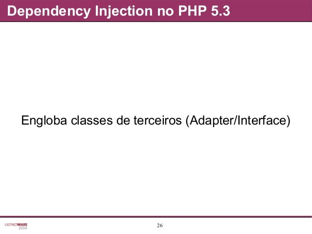 26 Dependency Injection no PHP 5.3 Engloba classes de terceiros (Adapter/Interface)