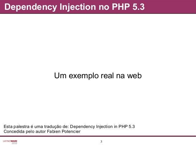3 Dependency Injection no PHP 5.3 Um exemplo real na web Esta palestra é uma tradução de: Dependency Injection in PHP 5.3 ...