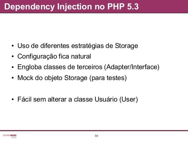 30 Dependency Injection no PHP 5.3 ● Uso de diferentes estratégias de Storage ● Configuração fica natural ● Engloba classe...