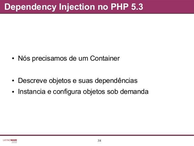38 Dependency Injection no PHP 5.3 ● Nós precisamos de um Container ● Descreve objetos e suas dependências ● Instancia e c...