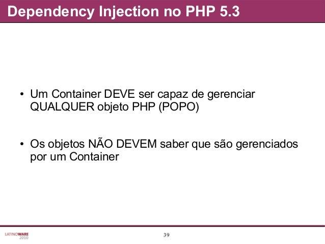 39 Dependency Injection no PHP 5.3 ● Um Container DEVE ser capaz de gerenciar QUALQUER objeto PHP (POPO) ● Os objetos NÃO ...
