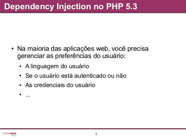 4 Dependency Injection no PHP 5.3 ● Na maioria das aplicações web, você precisa gerenciar as preferências do usuário: ● A ...