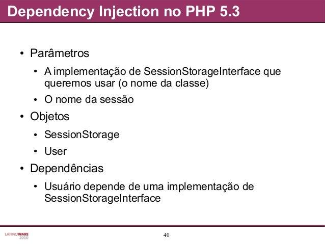 40 Dependency Injection no PHP 5.3 ● Parâmetros ● A implementação de SessionStorageInterface que queremos usar (o nome da ...
