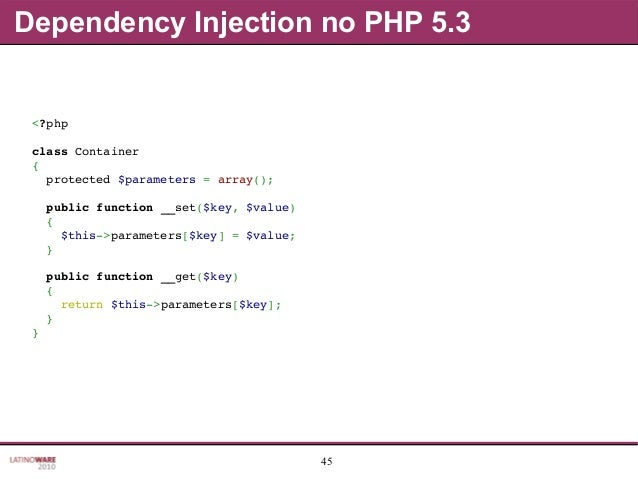 45 Dependency Injection no PHP 5.3 <?php classContainer { protected$parameters=array(); publicfunction__set($key...