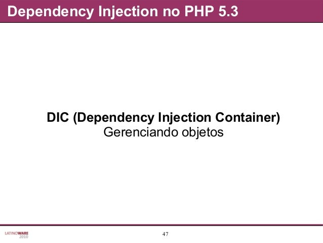47 Dependency Injection no PHP 5.3 DIC (Dependency Injection Container) Gerenciando objetos
